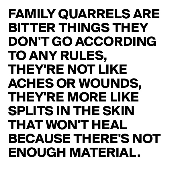 FAMILY QUARRELS ARE BITTER THINGS THEY DON'T GO ACCORDING TO ANY RULES, THEY'RE NOT LIKE ACHES OR WOUNDS, THEY'RE MORE LIKE SPLITS IN THE SKIN THAT WON'T HEAL BECAUSE THERE'S NOT ENOUGH MATERIAL.