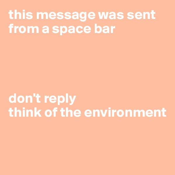 this message was sent from a space bar      don't reply think of the environment