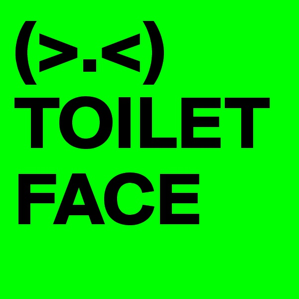 (>.<) TOILET FACE