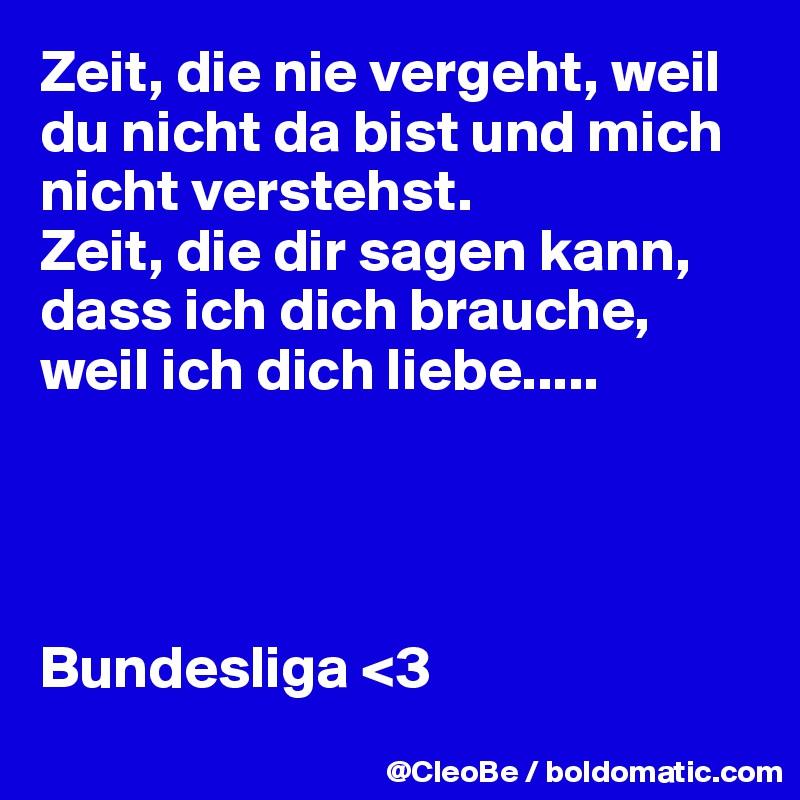 Zeit, die nie vergeht, weil du nicht da bist und mich nicht verstehst.  Zeit, die dir sagen kann, dass ich dich brauche, weil ich dich liebe.....      Bundesliga <3