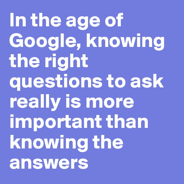 In the age of Google, knowing the right questions to ask really is more important than knowing the answers