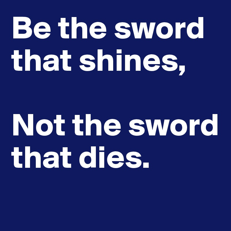 Be the sword that shines,  Not the sword that dies.