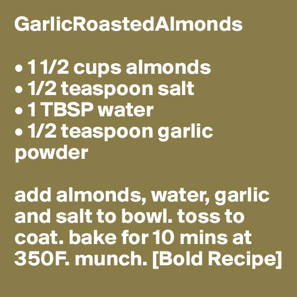 GarlicRoastedAlmonds  • 1 1/2 cups almonds • 1/2 teaspoon salt • 1 TBSP water • 1/2 teaspoon garlic powder  add almonds, water, garlic and salt to bowl. toss to coat. bake for 10 mins at 350F. munch. [Bold Recipe]