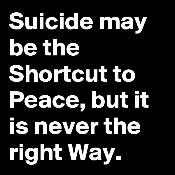 Suicide may be the Shortcut to Peace, but it is never the right Way.
