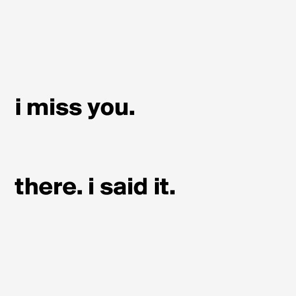 i miss you.   there. i said it.