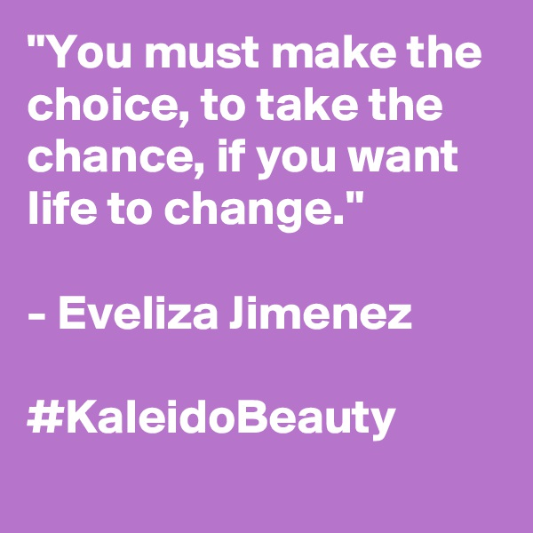 """You must make the choice, to take the chance, if you want life to change.""  - Eveliza Jimenez  #KaleidoBeauty"