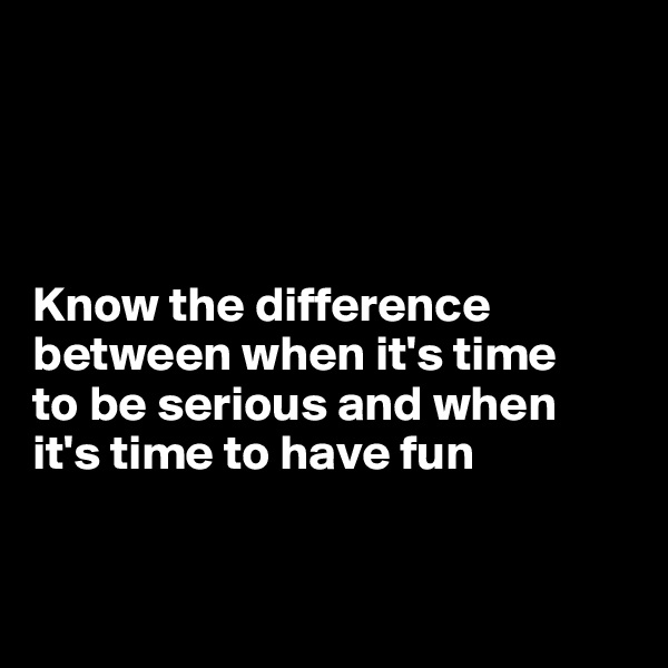Know the difference between when it's time  to be serious and when  it's time to have fun