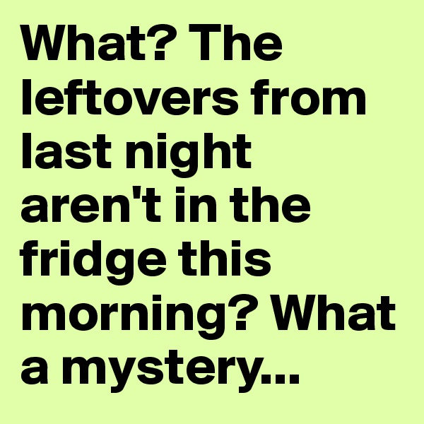 What? The leftovers from last night aren't in the fridge this morning? What a mystery...