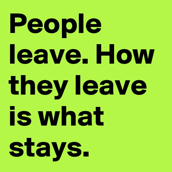 People leave. How they leave is what stays.
