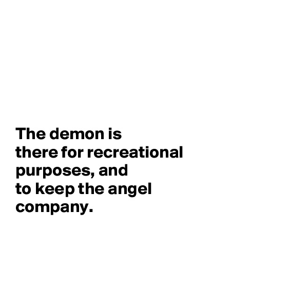The demon is  there for recreational  purposes, and  to keep the angel  company.