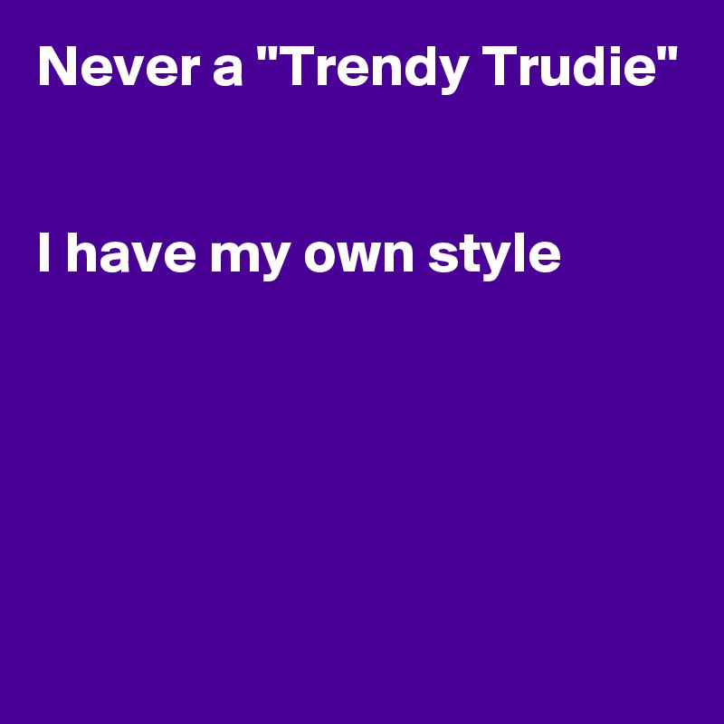 """Never a """"Trendy Trudie""""   I have my own style"""