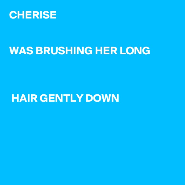 CHERISE   WAS BRUSHING HER LONG     HAIR GENTLY DOWN
