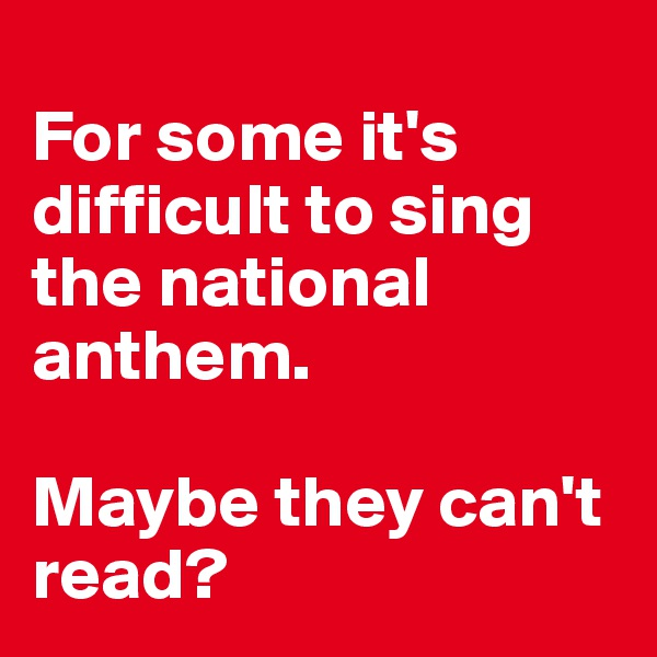 For some it's difficult to sing the national anthem.   Maybe they can't read?