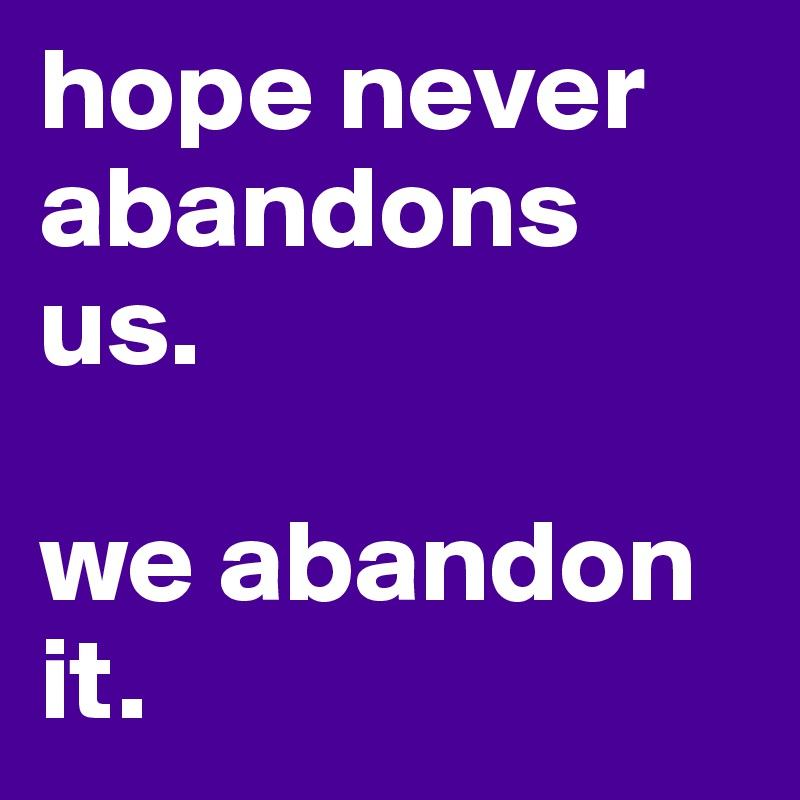 hope never abandons us.   we abandon it.