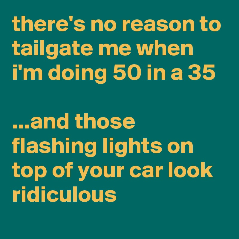 there's no reason to tailgate me when i'm doing 50 in a 35  ...and those flashing lights on top of your car look ridiculous