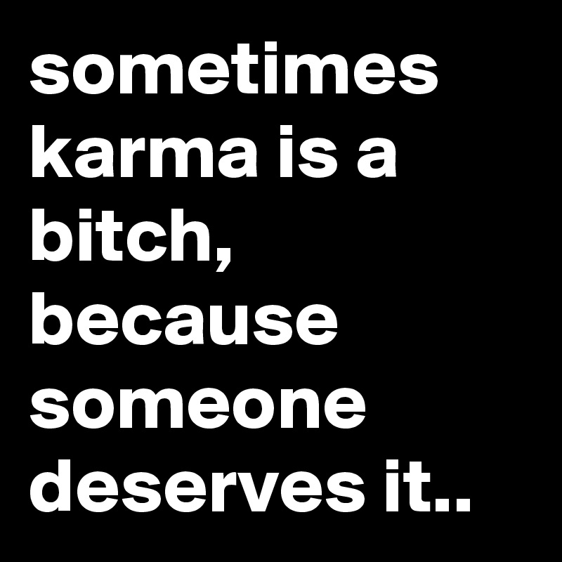 sometimes karma is a bitch, because someone deserves it..