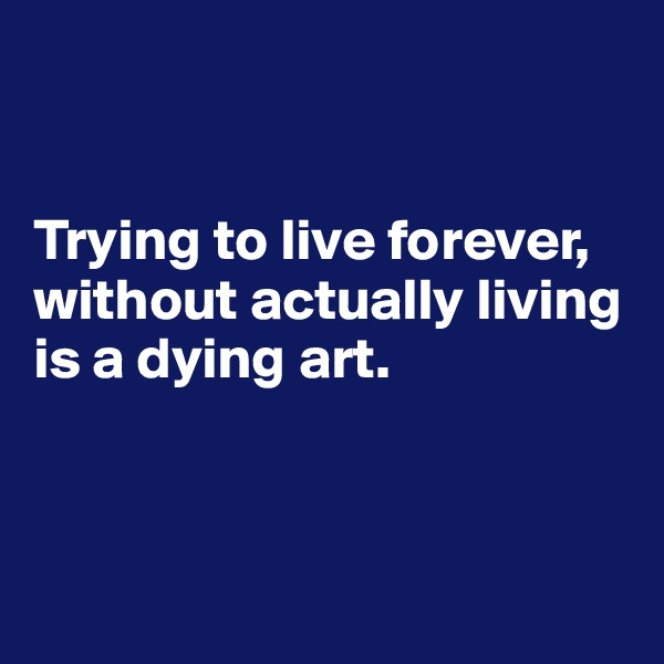 Trying to live forever, without actually living is a dying art.