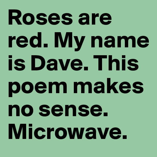 Roses are red. My name is Dave. This poem makes no sense. Microwave.