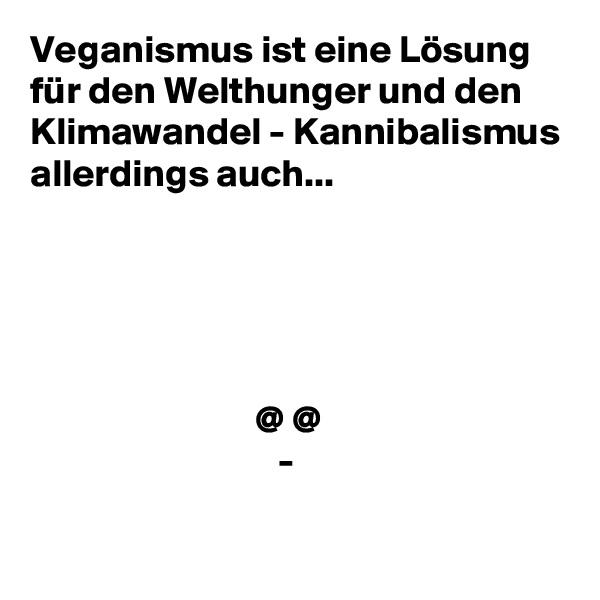 Veganismus ist eine Lösung für den Welthunger und den Klimawandel - Kannibalismus allerdings auch...                                   @ @                                 -