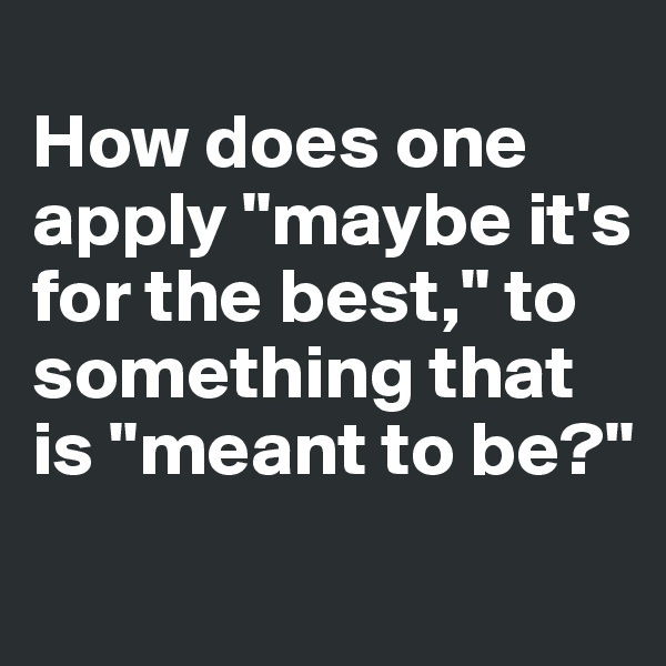 "How does one apply ""maybe it's for the best,"" to something that is ""meant to be?"""