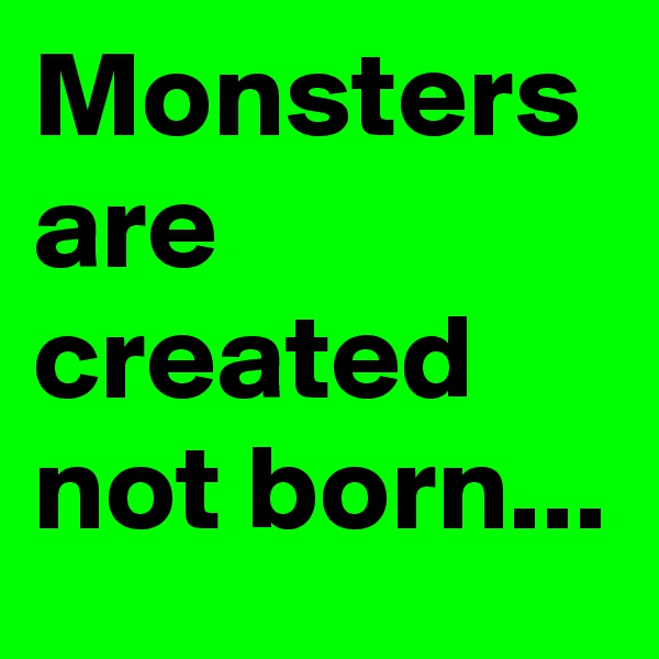 Monsters are created not born...