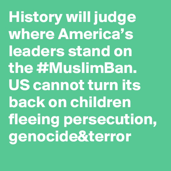 History will judge where America's leaders stand on the #MuslimBan. US cannot turn its back on children fleeing persecution, genocide&terror