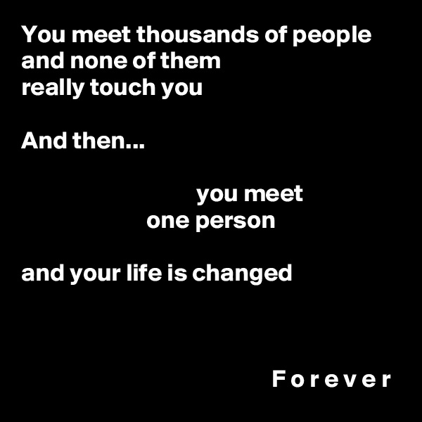 You meet thousands of people and none of them really touch you  And then...                                     you meet                          one person  and your life is changed                                                      F o r e v e r