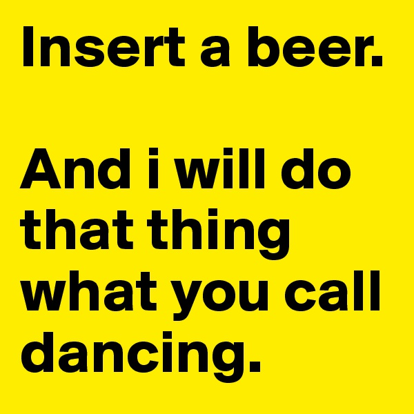 Insert a beer.   And i will do that thing what you call dancing.