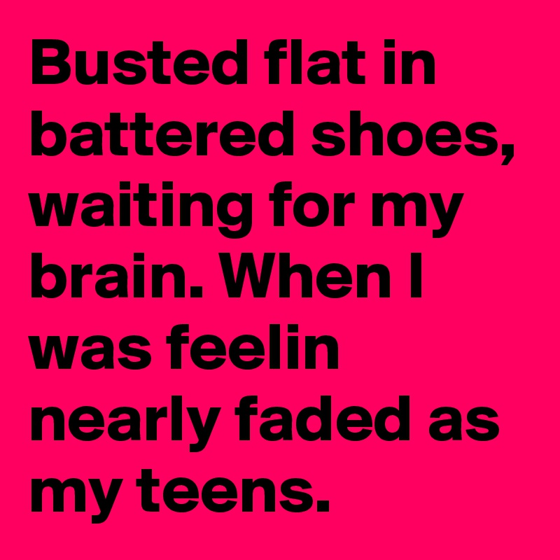 Busted flat in battered shoes, waiting for my brain. When I was feelin nearly faded as my teens.