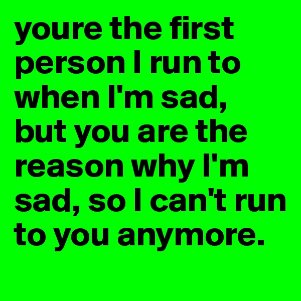youre the first person I run to when I'm sad, but you are the reason why I'm sad, so I can't run to you anymore.
