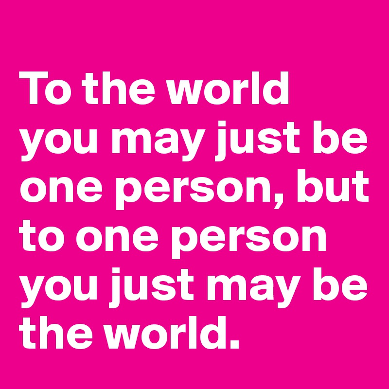 To the world you may just be one person, but to one person you just may be the world.