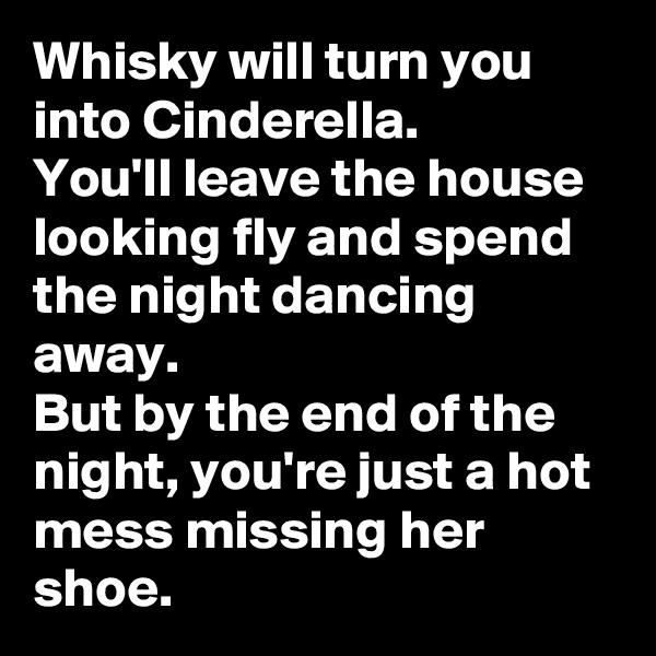 Whisky will turn you into Cinderella. You'll leave the house looking fly and spend the night dancing away. But by the end of the night, you're just a hot mess missing her shoe.