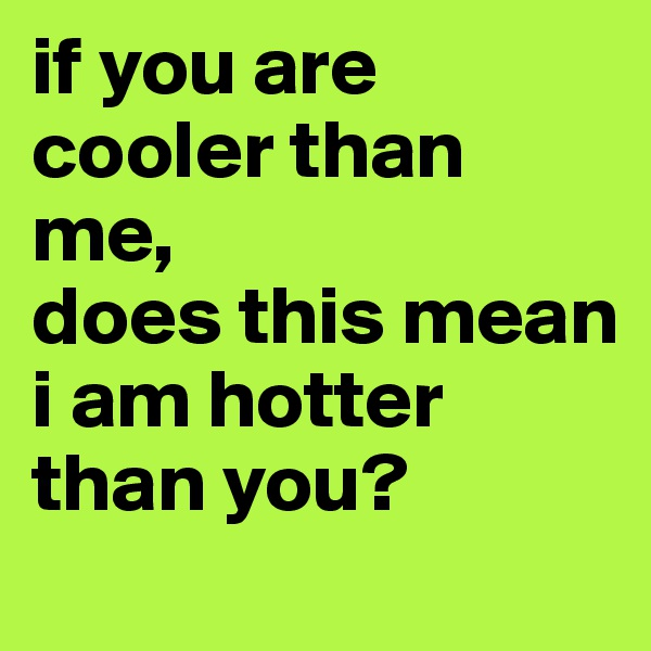 if you are cooler than me, does this mean i am hotter than you?