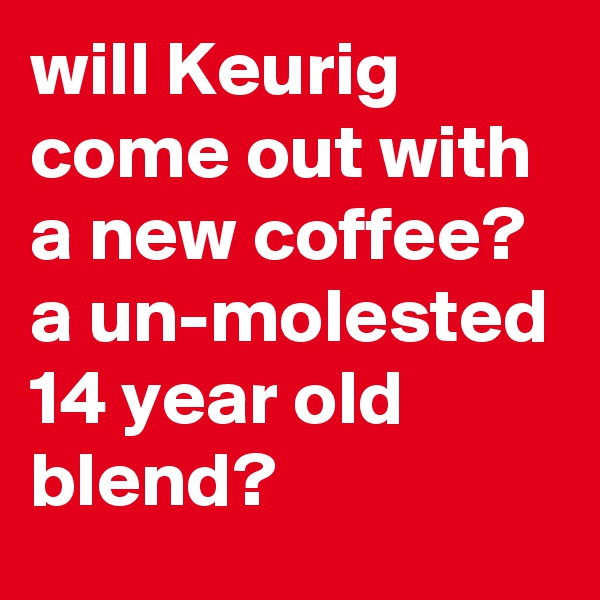 will Keurig come out with a new coffee? a un-molested 14 year old blend?