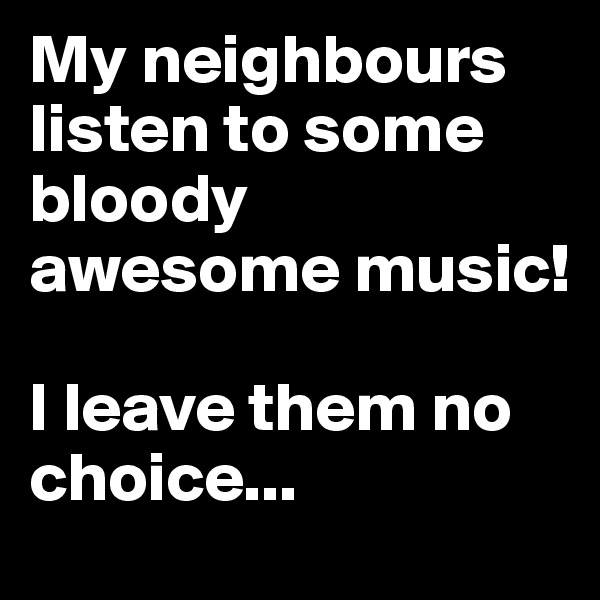 My neighbours listen to some bloody awesome music!   I leave them no choice...