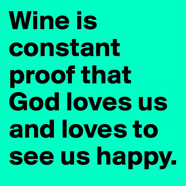 Wine is constant proof that God loves us and loves to see us happy.