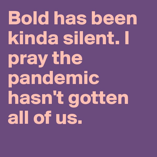 Bold has been kinda silent. I pray the pandemic hasn't gotten all of us.