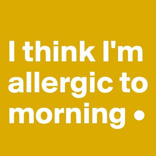 I think I'm allergic to morning •