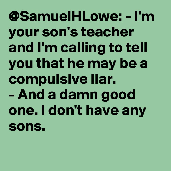 @SamuelHLowe: - I'm your son's teacher and I'm calling to tell you that he may be a compulsive liar. - And a damn good one. I don't have any sons.