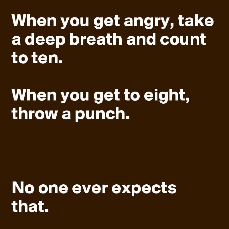 When you get angry, take a deep breath and count to ten.  When you get to eight, throw a punch.    No one ever expects that.