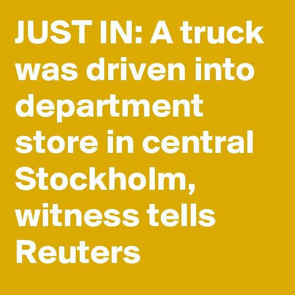 JUST IN: A truck was driven into department store in central Stockholm, witness tells Reuters