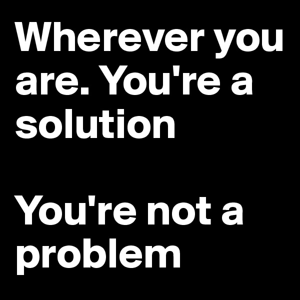 Wherever you are. You're a solution   You're not a problem
