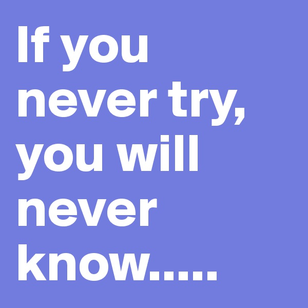 If you never try, you will never know.....