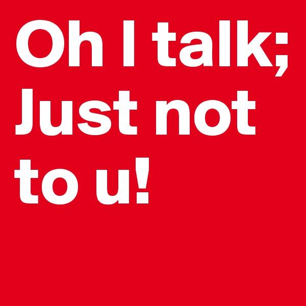 Oh I talk; Just not to u!