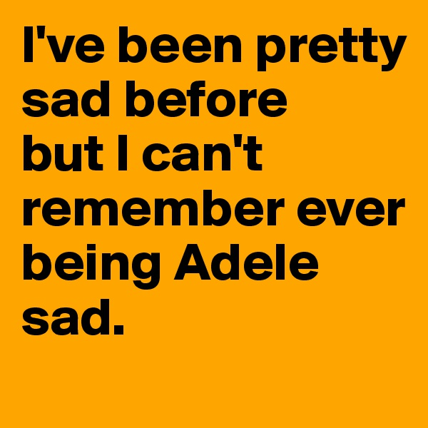 I've been pretty sad before  but I can't remember ever being Adele sad.