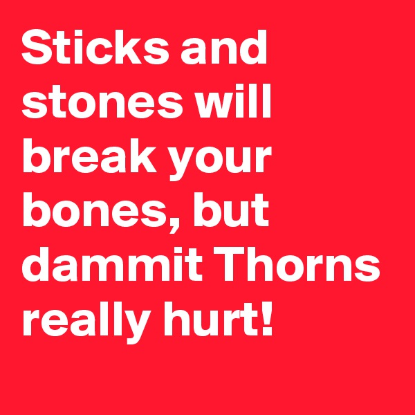 Sticks and stones will break your bones, but dammit Thorns really hurt!