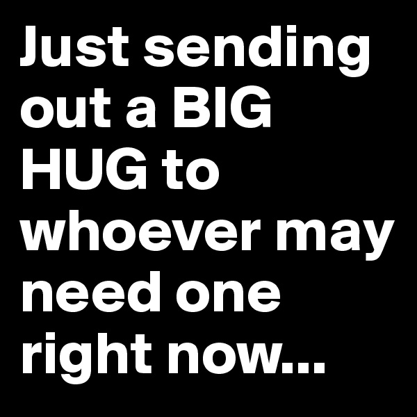 Just sending out a BIG HUG to whoever may need one right now...
