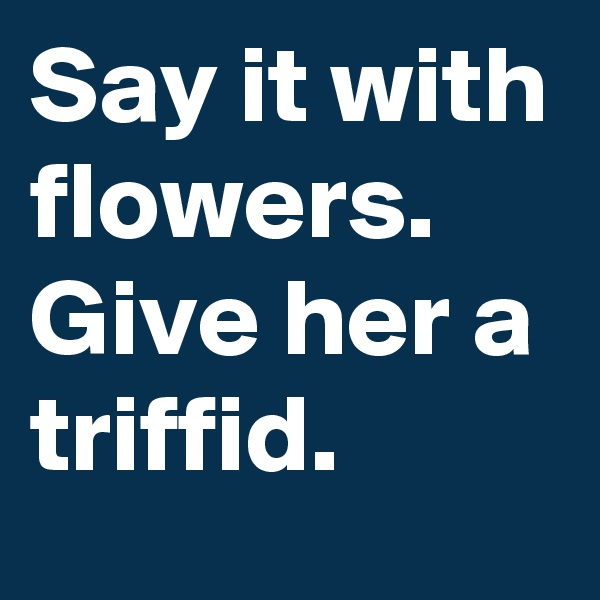 Say it with flowers.  Give her a triffid.
