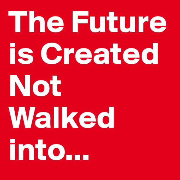 The Future is Created   Not Walked into...