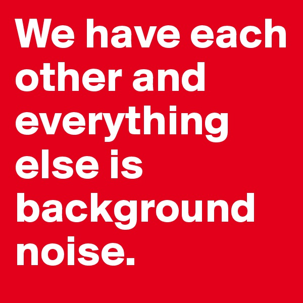 We have each other and everything else is background noise.